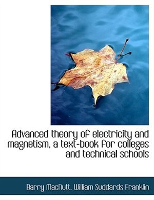 Advanced Theory Of Electricity And Magnetism, A Text-book For Colleges And Technical Schools by Barry MacNutt