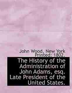 The History Of The Administration Of John Adams, Esq. Late President Of The United States. by John Wood