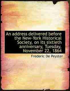 An Address Delivered Before The New-york Historical Society, On Its Sixtieth Anniversary, Tuesday, November 22, 1864 by Frederic De Peyster