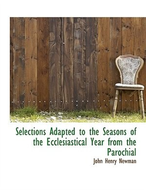 Selections Adapted To The Seasons Of The Ecclesiastical Year From The Parochial by John Henry Newman