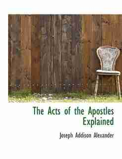 The Acts Of The Apostles Explained by Joseph Addison Alexander