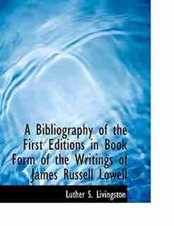 A Bibliography of the First Editions in Book Form of the Writings of James Russell Lowell by Luther S. Livingston