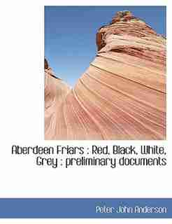 Aberdeen Friars: Red, Black, White, Grey : Preliminary Documents by Peter John Anderson