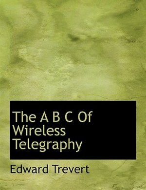 The A B C Of Wireless Telegraphy by Edward Trevert