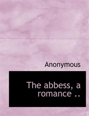 The Abbess, A Romance .. by Anonymous