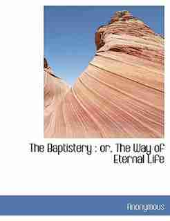 The Baptistery: Or, The Way Of Eternal Life by Anonymous