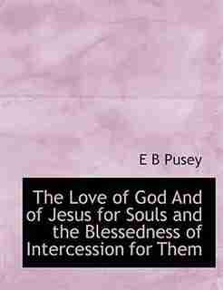 The Love Of God And Of Jesus For Souls And The Blessedness Of Intercession For Them by E B Pusey