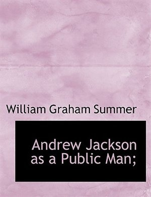 Andrew Jackson As A Public Man; by William Graham Summer
