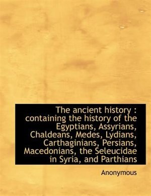 The Ancient History: Containing The History Of The Egyptians, Assyrians, Chaldeans, Medes, Lydians, Carthaginians, Persi by Anonymous