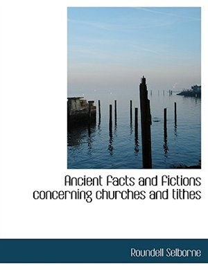 Ancient Facts And Fictions Concerning Churches And Tithes by Roundell Selborne