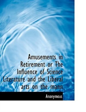 Amusements in Retirement or The Influence of Science Literature and the Liberal arts on the mann by Anonymous