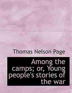 Among The Camps; Or, Young People's Stories Of The War by Thomas Nelson Page