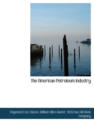 The American Petroleum Industry by Mcgraw-hill Book Company