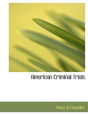 American Criminal Trials by Peleg W Chandler