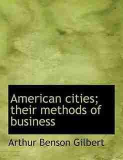 American Cities; Their Methods Of Business by Arthur Benson Gilbert