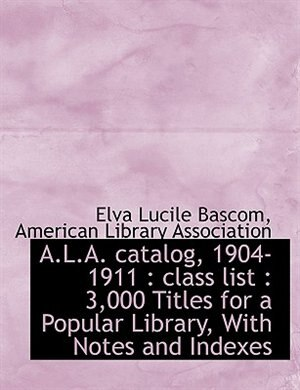 A.l.a. Catalog, 1904-1911: Class List : 3,000 Titles For A Popular Library, With Notes And Indexes by American Library Association