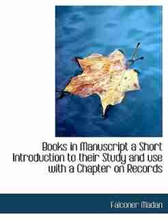 Books In Manuscript A Short Introduction To Their Study And Use With A Chapter On Records by Falconer Madan