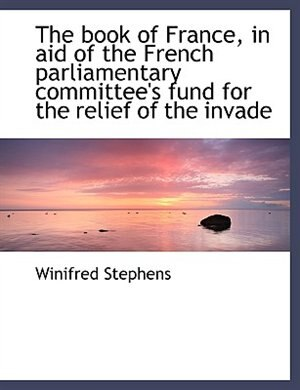 The Book Of France, In Aid Of The French Parliamentary Committee's Fund For The Relief Of The Invade by Winifred Stephens