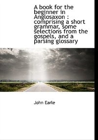 A Book For The Beginner In Anglosaxon: Comprising A Short Grammar, Some Selections From The Gospels, And A Parsing Glossary by John Earle