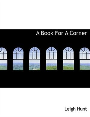 A Book For A Corner by Leigh Hunt