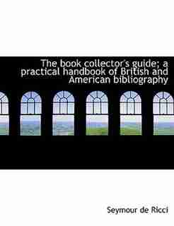 The Book Collector's Guide; A Practical Handbook Of British And American Bibliography by Seymour De Ricci