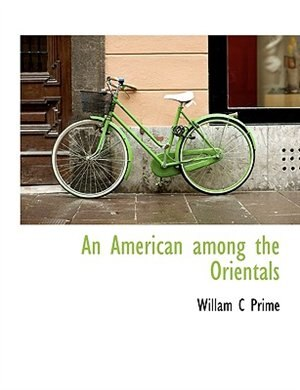 An American Among The Orientals by Willam C Prime