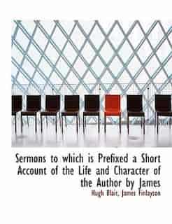 Sermons To Which Is Prefixed A Short Account Of The Life And Character Of The Author By James by Hugh Blair