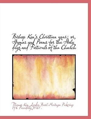 Bishop Ken's Christian Year; Or, Hymns And Poems For The Holy Days And Festivals Of The Church by Thomas Ken