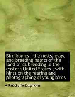 Bird Homes: The Nests, Eggs, And Breeding Habits Of The Land Birds Breeding In The Eastern United States ; With by A Radclyffe Dugmore
