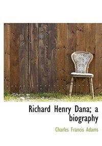Richard Henry Dana; A Biography