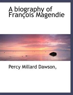 A Biography Of François Magendie by Percy Millard Dawson