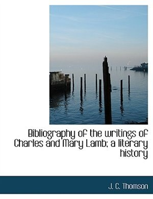 Bibliography Of The Writings Of Charles And Mary Lamb; A Literary History by J. C. Thomson