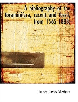 A Bibliography Of The Foraminifera, Recent And Fossil, From 1565-1888; by Charles Davies Sherborn