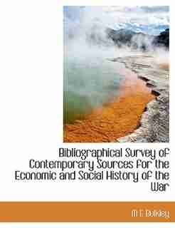 Bibliographical Survey Of Contemporary Sources For The Economic And Social History Of The War by M E Bulkley