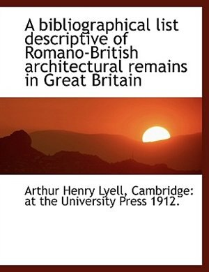 A bibliographical list descriptive of Romano-British architectural remains in Great Britain by Arthur Henry Lyell