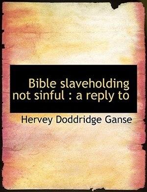 Bible Slaveholding Not Sinful: A Reply To by Hervey Doddridge Ganse