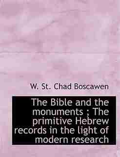 The Bible And The Monuments ; The Primitive Hebrew Records In The Light Of Modern Research by W. St. Chad Boscawen