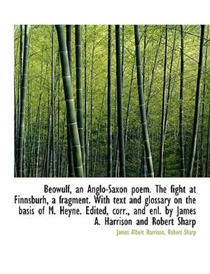 Beówulf, An Anglo-saxon Poem. The Fight At Finnsburh, A Fragment. With Text And Glossary On The Basis Of M. Heyne. Edited, Corr., And Enl. By James A. Harrison And Robert Sharp by James Albert Harrison
