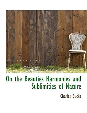 On The Beauties Harmonies And Sublimities Of Nature by Charles Bucke