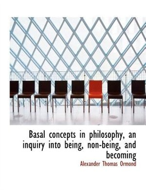 Basal Concepts In Philosophy, An Inquiry Into Being, Non-being, And Becoming by Alexander Thomas Ormond