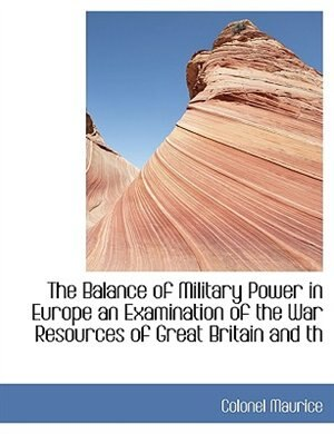 The Balance Of Military Power In Europe An Examination Of The War Resources Of Great Britain And Th by Colonel Maurice