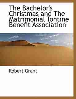 The Bachelor's Christmas And The Matrimonial Tontine Benefit Association by Robert Grant