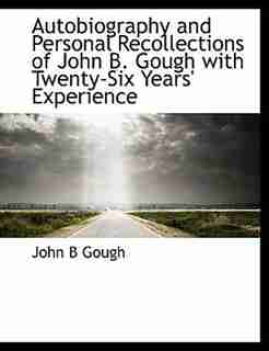 Autobiography And Personal Recollections Of John B. Gough With Twenty-six Years' Experience by John B Gough