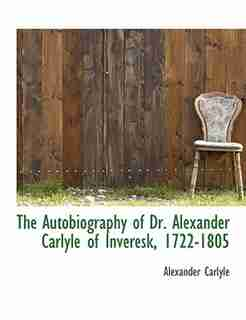 The Autobiography Of Dr. Alexander Carlyle Of Inveresk, 1722-1805 by Alexander Carlyle