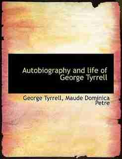 Autobiography And Life Of George Tyrrell by George Tyrrell