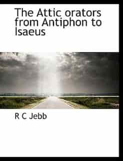 The Attic Orators From Antiphon To Isaeus by R C Jebb