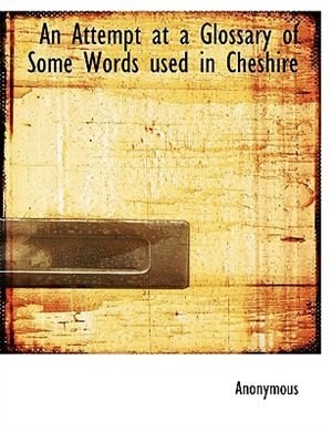An Attempt At A Glossary Of Some Words Used In Cheshire by Anonymous