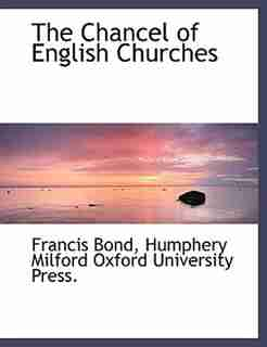 The Chancel Of English Churches by Francis Bond