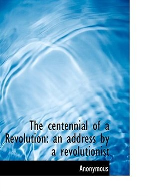The centennial of a Revolution: an address by a revolutionist by Anonymous