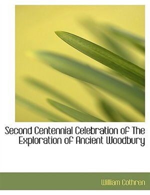 Second Centennial Celebration Of The Exploration Of Ancient Woodbury by William Cothren